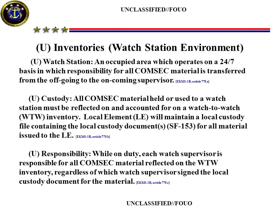 UNCLASSIFIED//FOUO (U) Practices Dangerous to Security (PDS) (U//FOUO) Certain practices are not reported to the national level, but still have the potential to jeopardize the security of COMSEC material if allowed to perpetuate [NSTISSI 4003, annex C] (U) All accounts must conduct annual PDS familiarization training [EKMS-1B, article 1001.b] (U) Non-reportable PDS: discrepancy is not required to be reported outside the command but must be documented and reported to the CO [EKMS-1B, article 1001.d] 1.