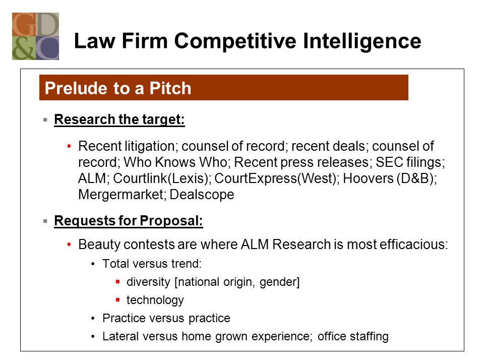 Law Firm Competitive Intelligence  Research the target: Recent litigation; counsel of record; recent deals; counsel of record; Who Knows Who; Recent press releases; SEC filings; ALM; Courtlink(Lexis); CourtExpress(West); Hoovers (D&B); Mergermarket; Dealscope  Requests for Proposal: Beauty contests are where ALM Research is most efficacious: Total versus trend:  diversity [national origin, gender]  technology Practice versus practice Lateral versus home grown experience; office staffing Prelude to a Pitch