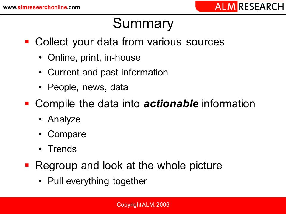 www.almresearchonline.com Copyright ALM, 2006 Summary  Collect your data from various sources Online, print, in-house Current and past information People, news, data  Compile the data into actionable information Analyze Compare Trends  Regroup and look at the whole picture Pull everything together