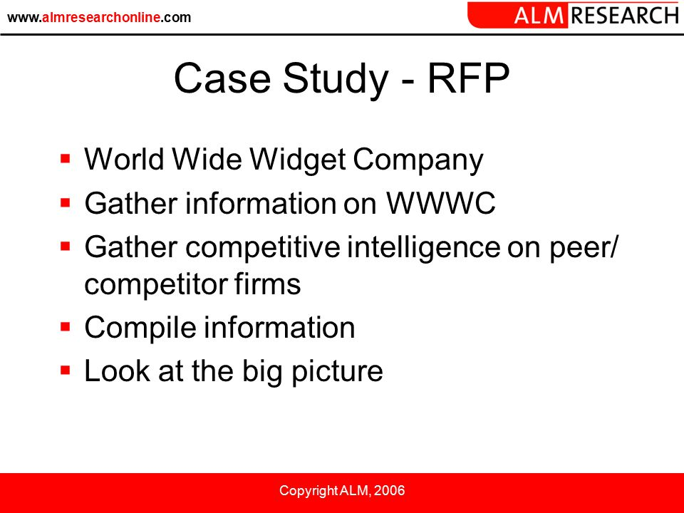 www.almresearchonline.com Copyright ALM, 2006 Case Study - RFP  World Wide Widget Company  Gather information on WWWC  Gather competitive intelligence on peer/ competitor firms  Compile information  Look at the big picture