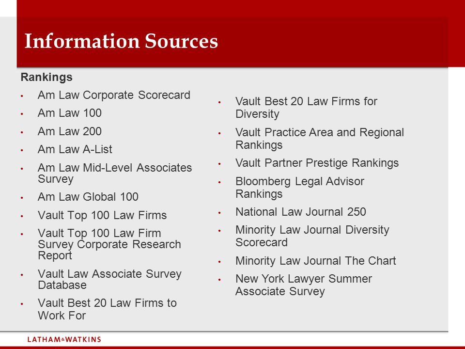 Information Sources Rankings Am Law Corporate Scorecard Am Law 100 Am Law 200 Am Law A-List Am Law Mid-Level Associates Survey Am Law Global 100 Vault