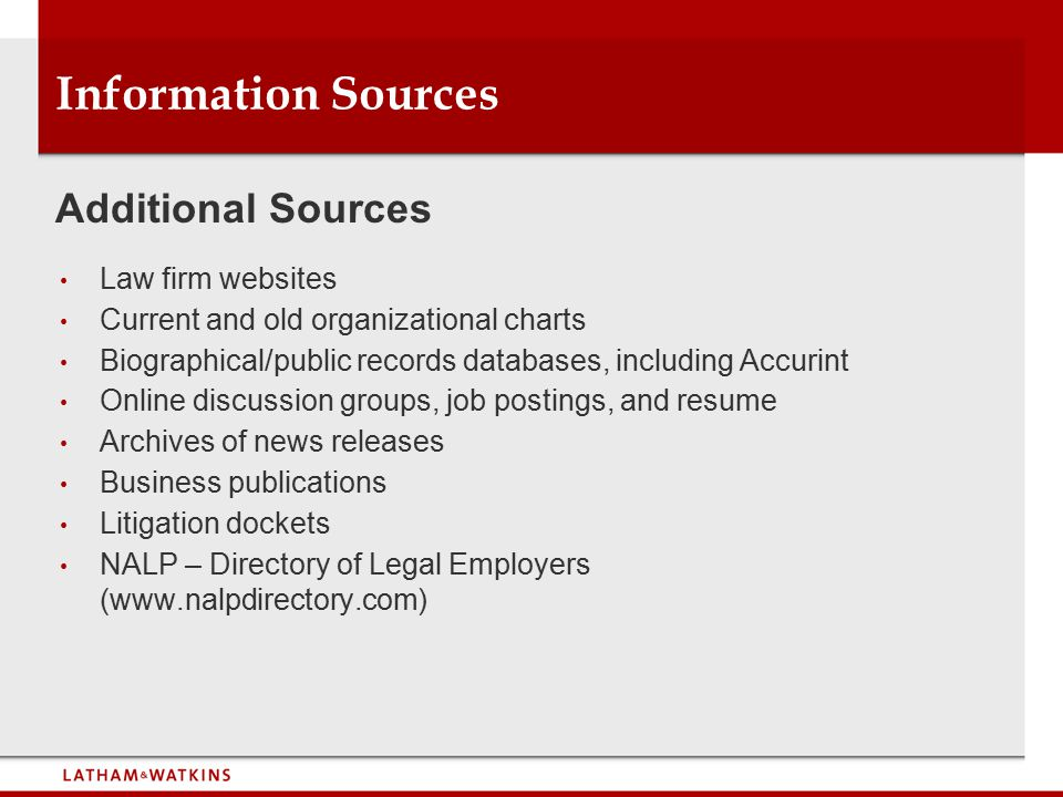 Information Sources Law firm websites Current and old organizational charts Biographical/public records databases, including Accurint Online discussion groups, job postings, and resume Archives of news releases Business publications Litigation dockets NALP – Directory of Legal Employers (www.nalpdirectory.com) Additional Sources