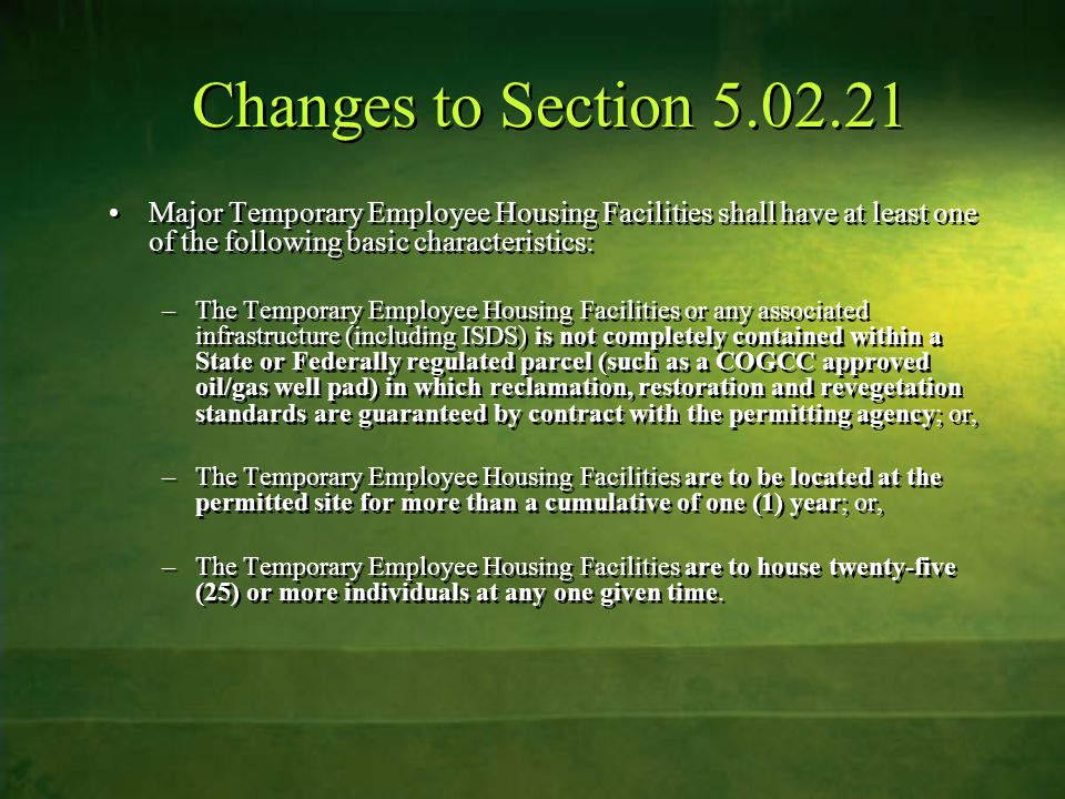 Changes to Section Major Temporary Employee Housing Facilities shall have at least one of the following basic characteristics: –The Temporary Employee Housing Facilities or any associated infrastructure (including ISDS) is not completely contained within a State or Federally regulated parcel (such as a COGCC approved oil/gas well pad) in which reclamation, restoration and revegetation standards are guaranteed by contract with the permitting agency; or, –The Temporary Employee Housing Facilities are to be located at the permitted site for more than a cumulative of one (1) year; or, –The Temporary Employee Housing Facilities are to house twenty-five (25) or more individuals at any one given time.