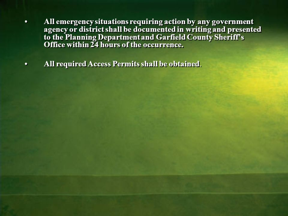 All emergency situations requiring action by any government agency or district shall be documented in writing and presented to the Planning Department and Garfield County Sheriff's Office within 24 hours of the occurrence.
