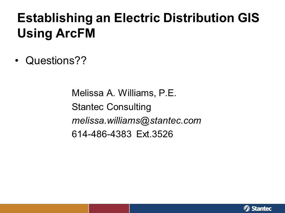 Establishing an Electric Distribution GIS Using ArcFM Questions?? Melissa A. Williams, P.E. Stantec Consulting melissa.williams@stantec.com 614-486-43
