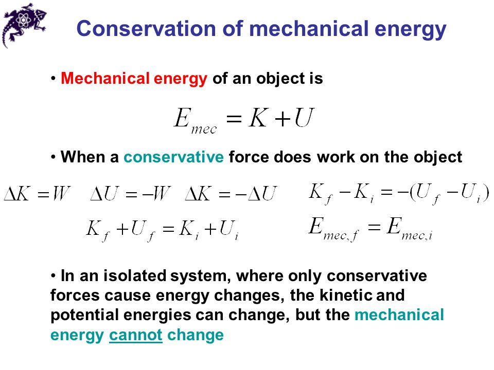 Conservation of mechanical energy Mechanical energy of an object is When a conservative force does work on the object In an isolated system, where only conservative forces cause energy changes, the kinetic and potential energies can change, but the mechanical energy cannot change