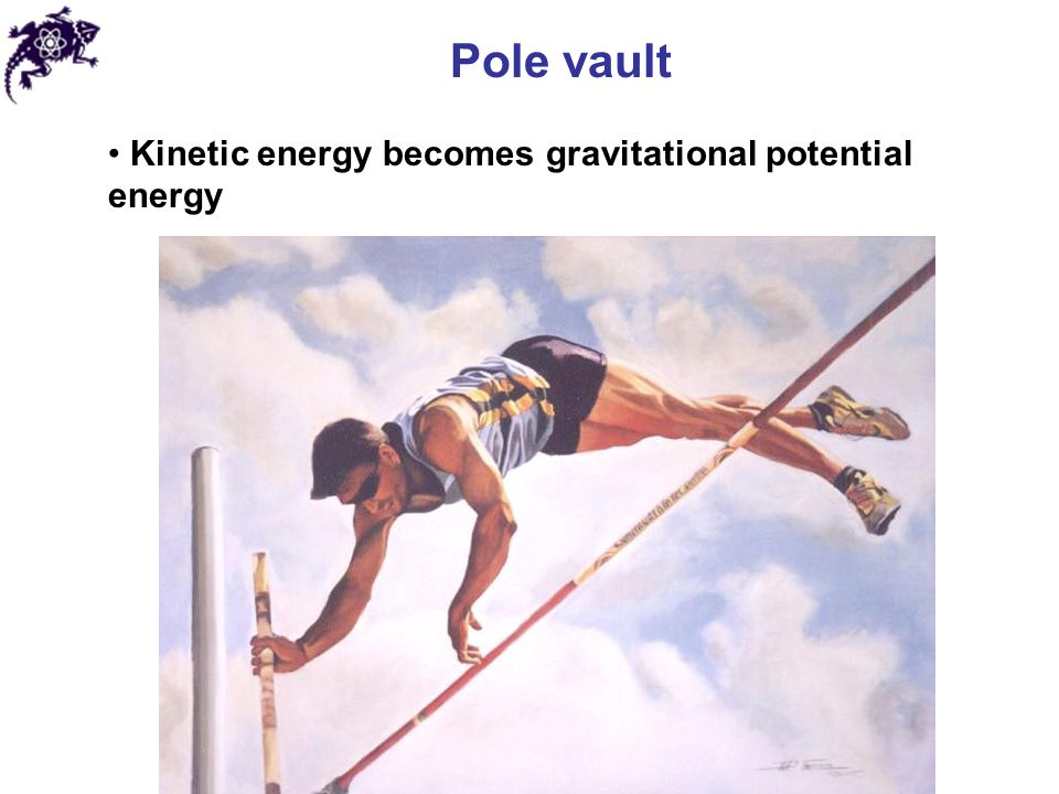 Pole vault Kinetic energy becomes gravitational potential energy