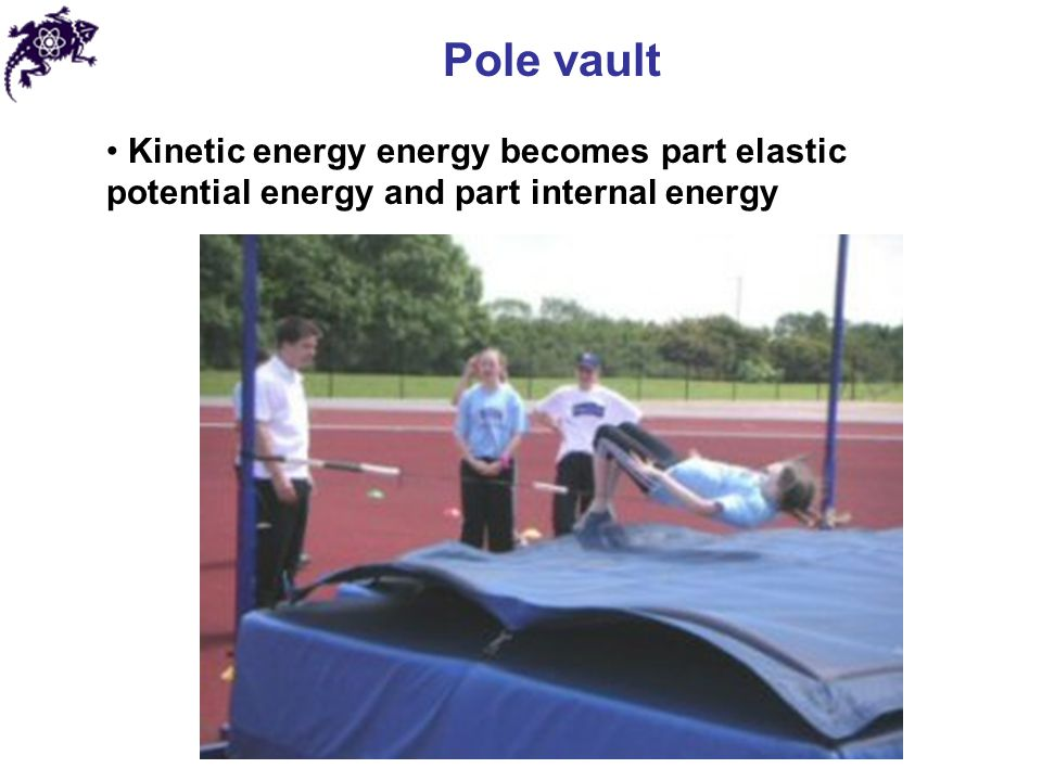 Pole vault Kinetic energy energy becomes part elastic potential energy and part internal energy