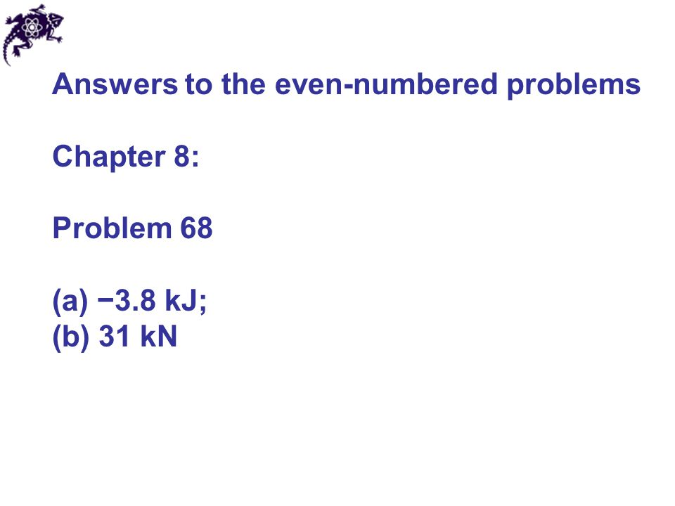 Answers to the even-numbered problems Chapter 8: Problem 68 (a) −3.8 kJ; (b) 31 kN