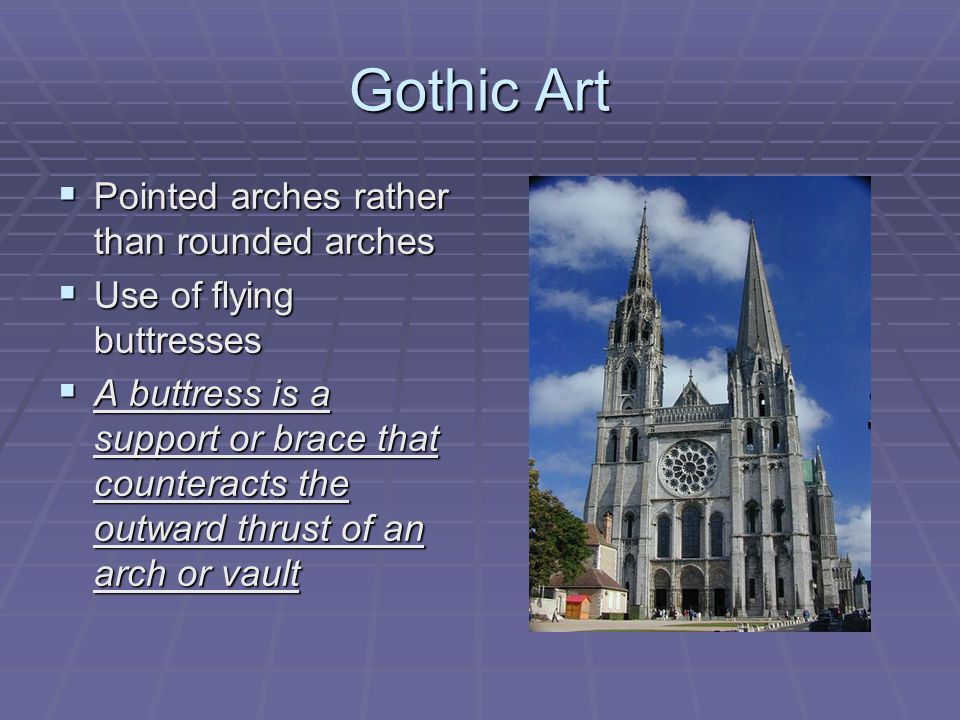 Gothic Art  Pointed arches rather than rounded arches  Use of flying buttresses  A buttress is a support or brace that counteracts the outward thrust of an arch or vault