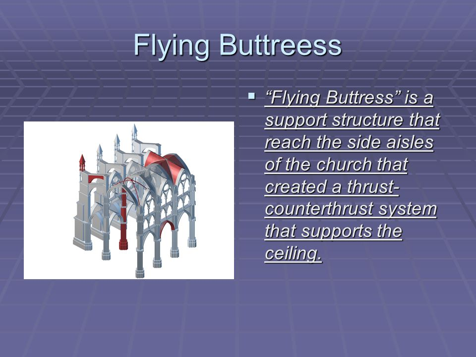Flying Buttreess  Flying Buttress is a support structure that reach the side aisles of the church that created a thrust- counterthrust system that supports the ceiling.