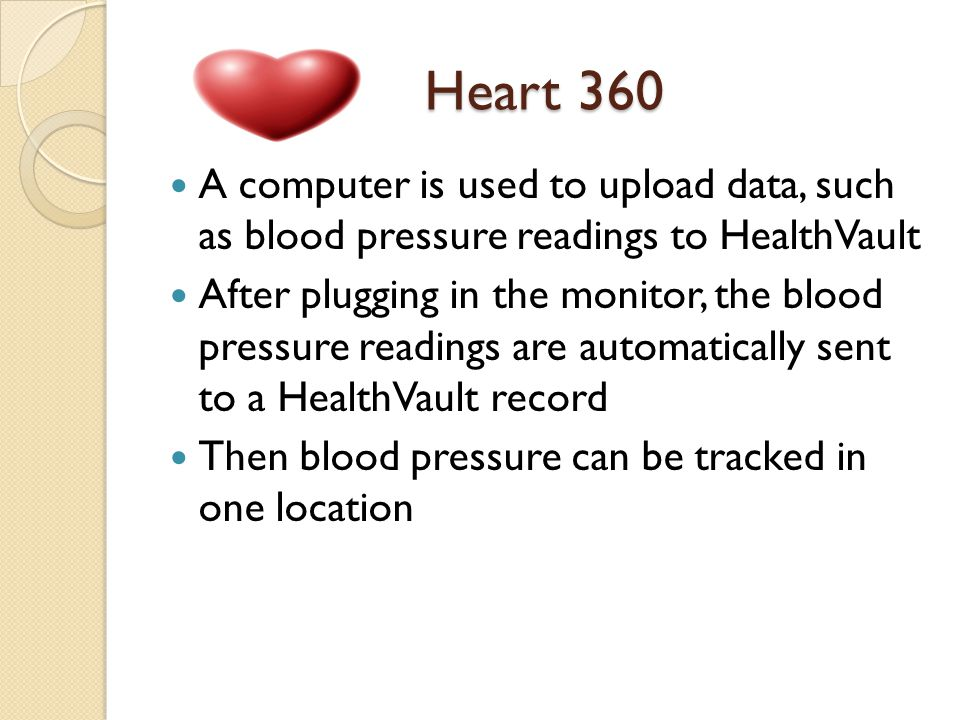 Heart 360 A computer is used to upload data, such as blood pressure readings to HealthVault After plugging in the monitor, the blood pressure readings are automatically sent to a HealthVault record Then blood pressure can be tracked in one location