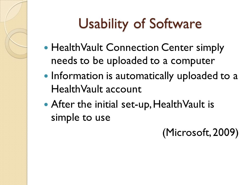 Usability of Software HealthVault Connection Center simply needs to be uploaded to a computer Information is automatically uploaded to a HealthVault account After the initial set-up, HealthVault is simple to use (Microsoft, 2009)
