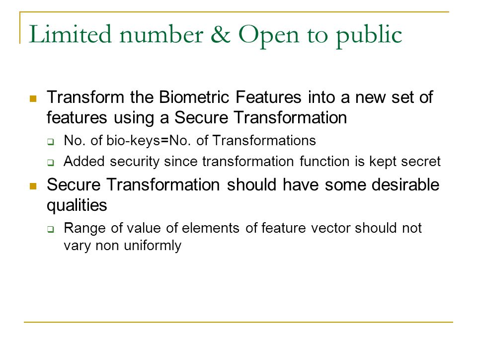Limited number & Open to public Transform the Biometric Features into a new set of features using a Secure Transformation  No. of bio-keys=No. of Tra