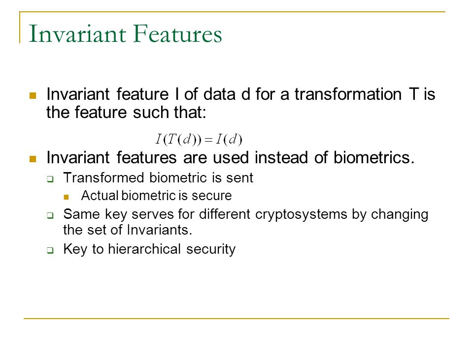 Invariant Features Invariant feature I of data d for a transformation T is the feature such that: Invariant features are used instead of biometrics. 