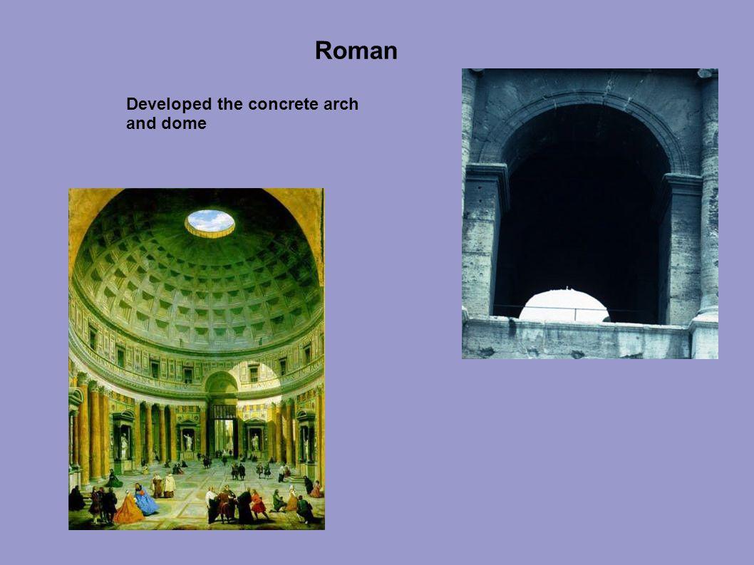 Roman Developed the concrete arch and dome