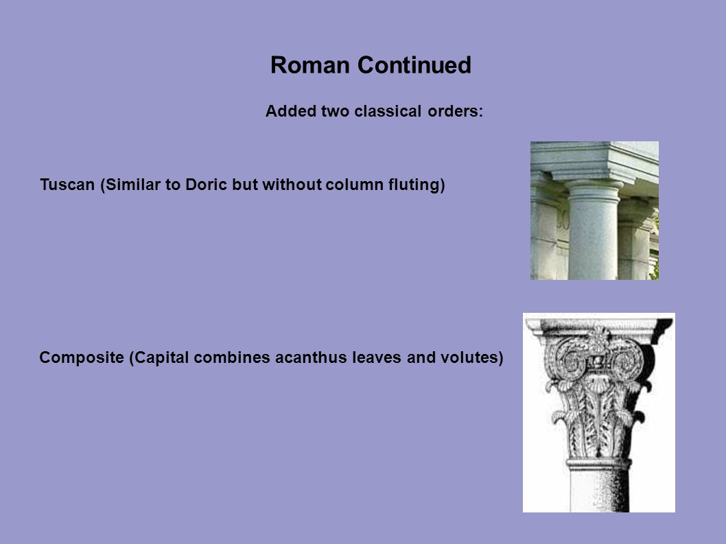 Tuscan (Similar to Doric but without column fluting) Composite (Capital combines acanthus leaves and volutes) Added two classical orders: Roman Continued