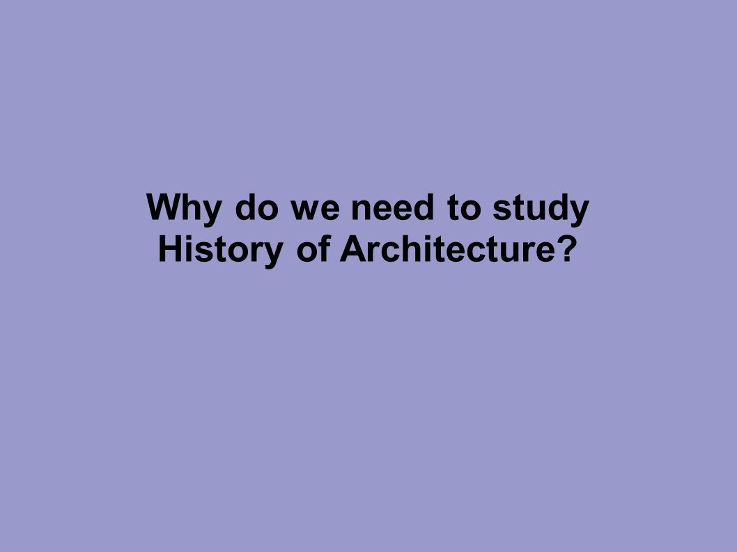 Why do we need to study History of Architecture?