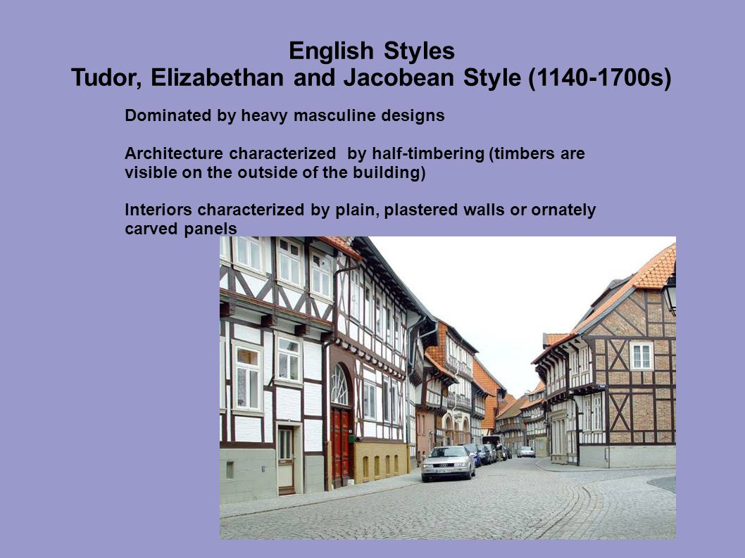 English Styles Tudor, Elizabethan and Jacobean Style (1140-1700s) Dominated by heavy masculine designs Architecture characterized by half-timbering (timbers are visible on the outside of the building) Interiors characterized by plain, plastered walls or ornately carved panels
