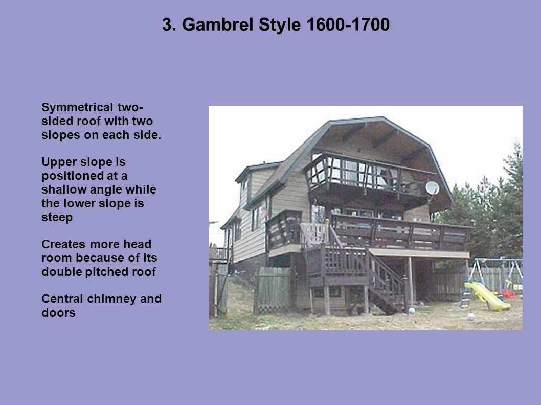 3.Gambrel Style 1600-1700 Symmetrical two- sided roof with two slopes on each side.