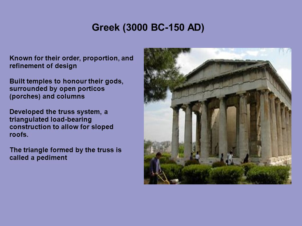 Greek (3000 BC-150 AD) Known for their order, proportion, and refinement of design Built temples to honour their gods, surrounded by open porticos (porches) and columns Developed the truss system, a triangulated load-bearing construction to allow for sloped roofs.