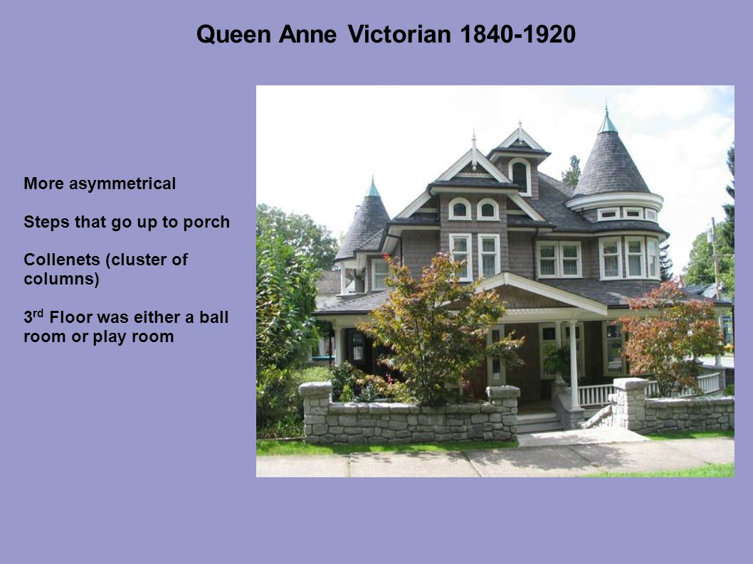 Queen Anne Victorian 1840-1920 More asymmetrical Steps that go up to porch Collenets (cluster of columns) 3 rd Floor was either a ball room or play room