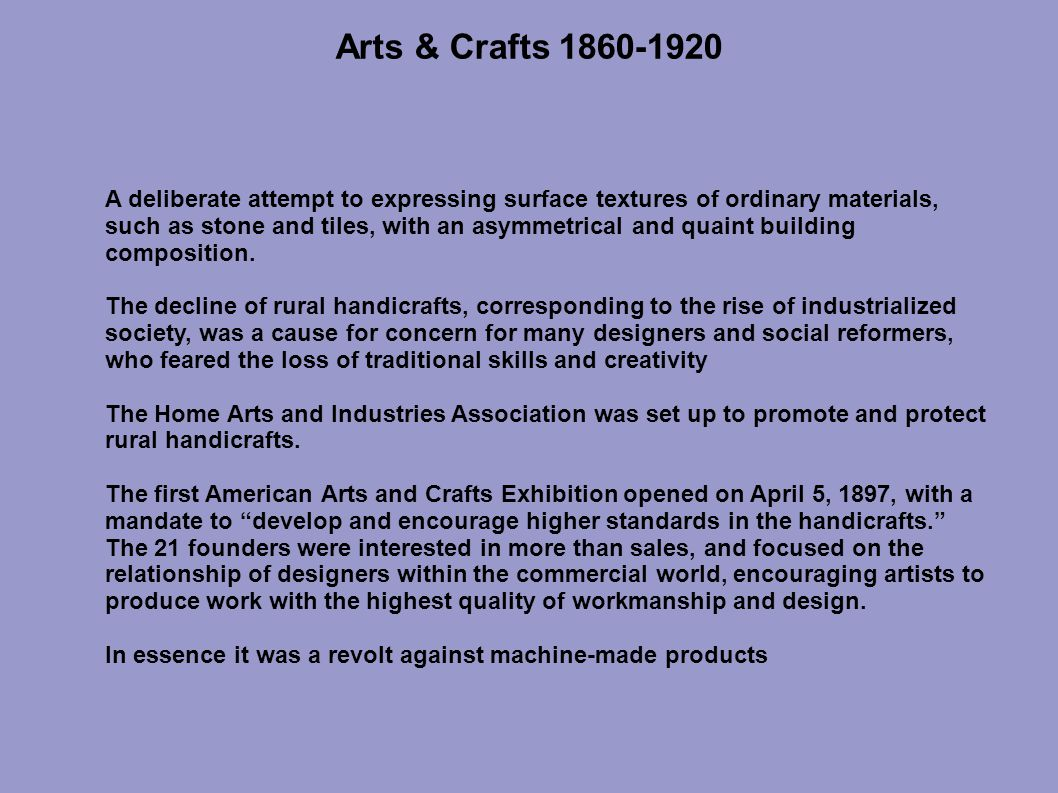 Arts & Crafts 1860-1920 A deliberate attempt to expressing surface textures of ordinary materials, such as stone and tiles, with an asymmetrical and quaint building composition.