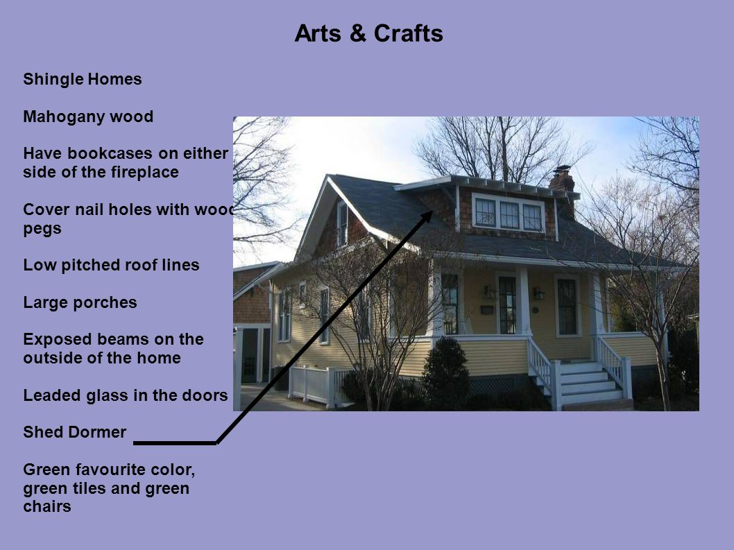 Arts & Crafts Shingle Homes Mahogany wood Have bookcases on either side of the fireplace Cover nail holes with wood pegs Low pitched roof lines Large porches Exposed beams on the outside of the home Leaded glass in the doors Shed Dormer Green favourite color, green tiles and green chairs