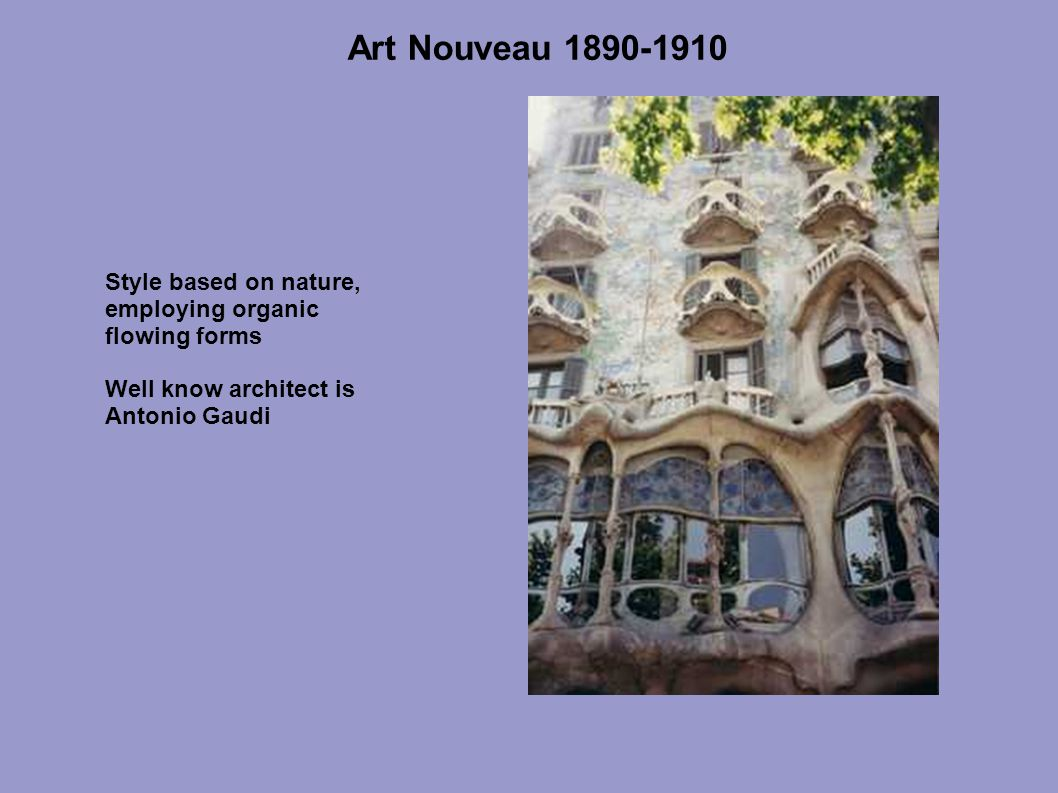 Art Nouveau 1890-1910 Style based on nature, employing organic flowing forms Well know architect is Antonio Gaudi
