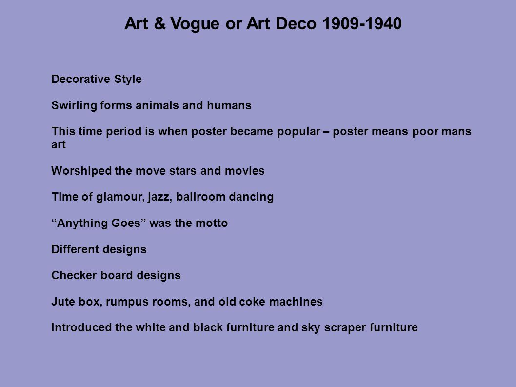 Art & Vogue or Art Deco 1909-1940 Decorative Style Swirling forms animals and humans This time period is when poster became popular – poster means poor mans art Worshiped the move stars and movies Time of glamour, jazz, ballroom dancing Anything Goes was the motto Different designs Checker board designs Jute box, rumpus rooms, and old coke machines Introduced the white and black furniture and sky scraper furniture