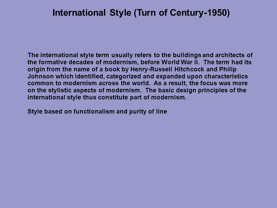International Style (Turn of Century-1950) The international style term usually refers to the buildings and architects of the formative decades of modernism, before World War II.