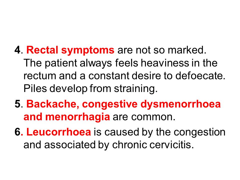 4. Rectal symptoms are not so marked. The patient always feels heaviness in the rectum and a constant desire to defoecate. Piles develop from strainin