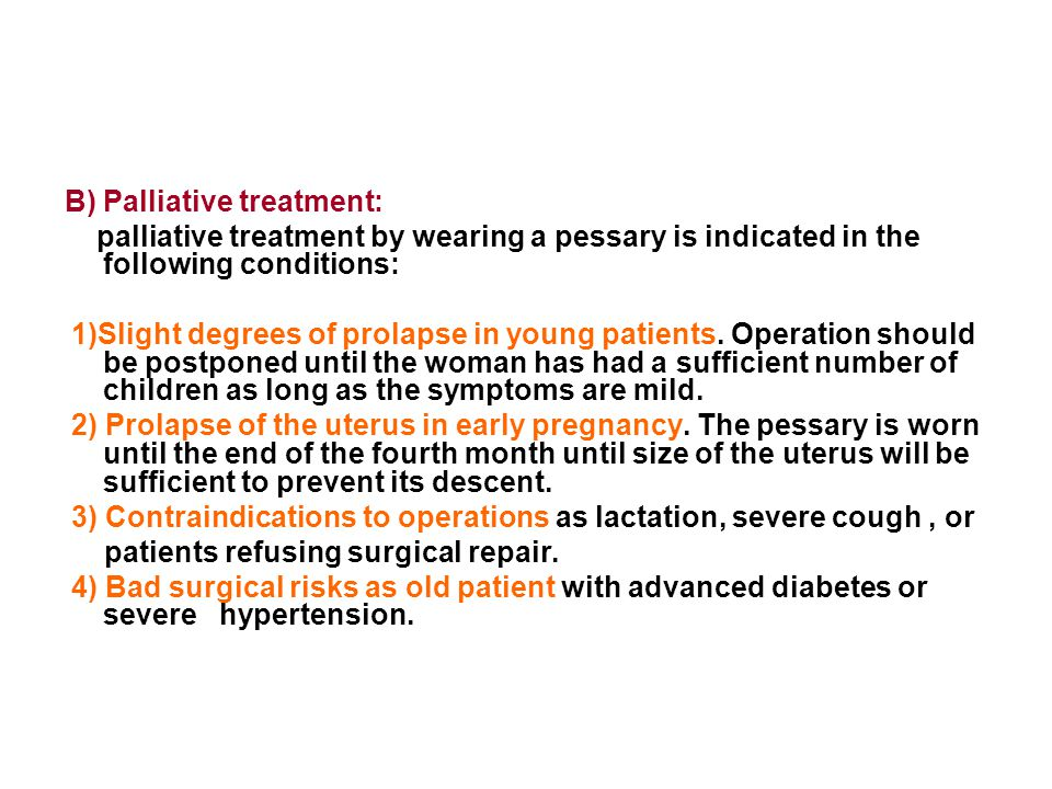 B) Palliative treatment: palliative treatment by wearing a pessary is indicated in the following conditions: 1)Slight degrees of prolapse in young pat