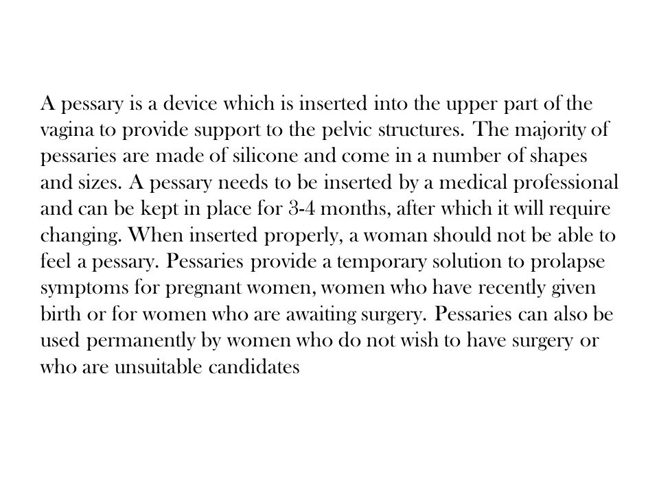 A pessary is a device which is inserted into the upper part of the vagina to provide support to the pelvic structures. The majority of pessaries are m