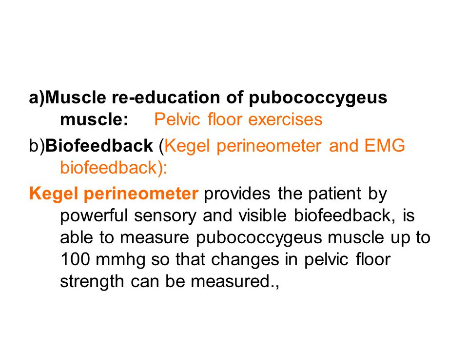 a)Muscle re-education of pubococcygeus muscle: Pelvic floor exercises b)Biofeedback (Kegel perineometer and EMG biofeedback): Kegel perineometer provi