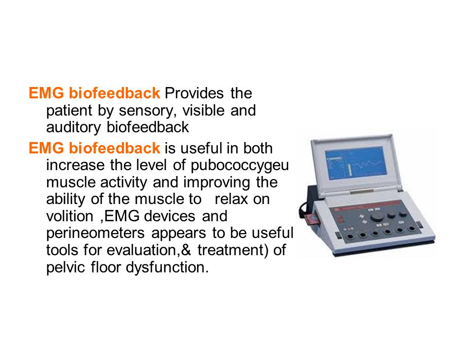 EMG biofeedback Provides the patient by sensory, visible and auditory biofeedback EMG biofeedback is useful in both increase the level of pubococcygeu