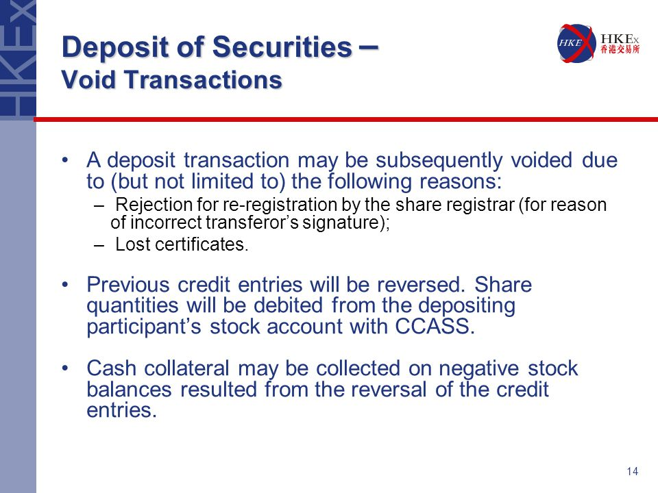 14 Deposit of Securities – Void Transactions A deposit transaction may be subsequently voided due to (but not limited to) the following reasons: – Rejection for re-registration by the share registrar (for reason of incorrect transferor's signature); – Lost certificates.