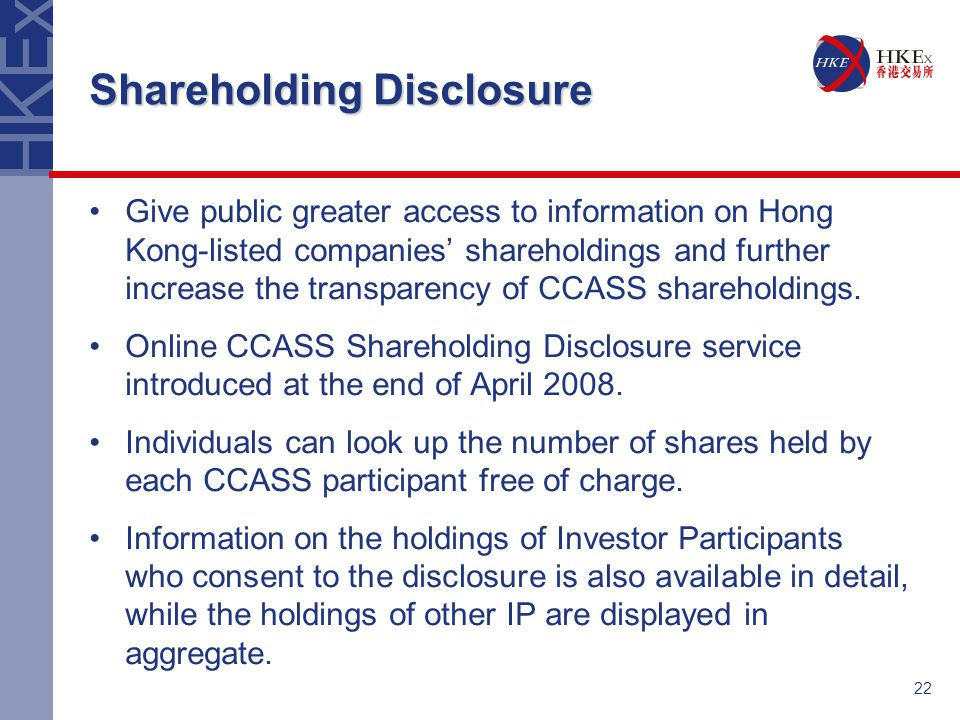 22 Shareholding Disclosure Give public greater access to information on Hong Kong-listed companies' shareholdings and further increase the transparency of CCASS shareholdings.