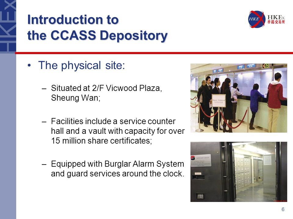 6 Introduction to the CCASS Depository The physical site: –Situated at 2/F Vicwood Plaza, Sheung Wan; –Facilities include a service counter hall and a vault with capacity for over 15 million share certificates; –Equipped with Burglar Alarm System and guard services around the clock.
