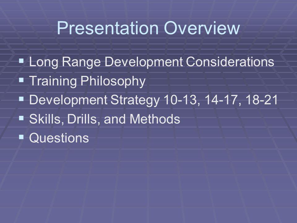 Presentation Overview   Long Range Development Considerations   Training Philosophy   Development Strategy 10-13, 14-17, 18-21   Skills, Drill