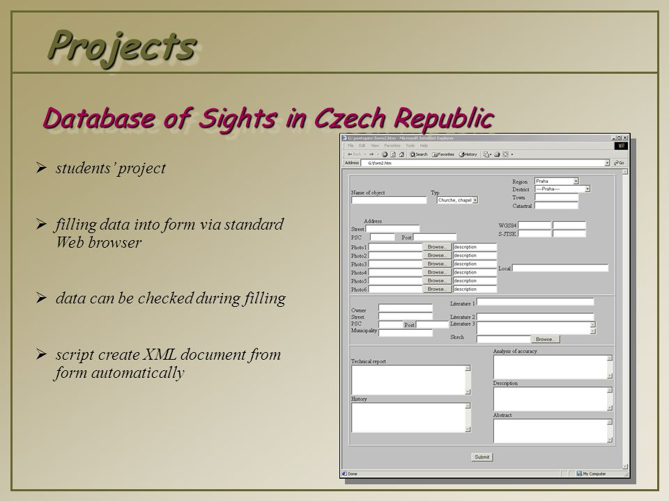 ProjectsProjects  students' project  filling data into form via standard Web browser  data can be checked during filling  script create XML document from form automatically Database of Sights in Czech Republic