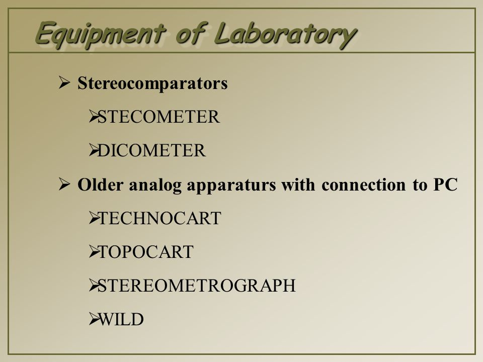 Equipment of Laboratory  Stereocomparators  STECOMETER  DICOMETER  Older analog apparaturs with connection to PC  TECHNOCART  TOPOCART  STEREOMETROGRAPH  WILD