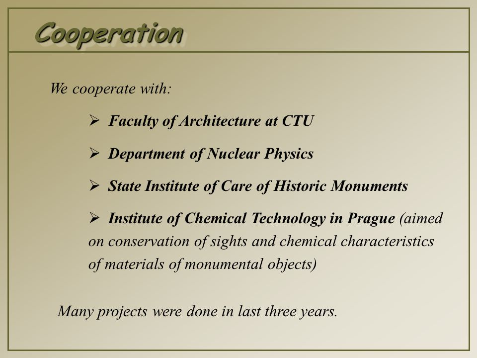 CooperationCooperation We cooperate with:  Faculty of Architecture at CTU  Department of Nuclear Physics  State Institute of Care of Historic Monuments  Institute of Chemical Technology in Prague (aimed on conservation of sights and chemical characteristics of materials of monumental objects) Many projects were done in last three years.