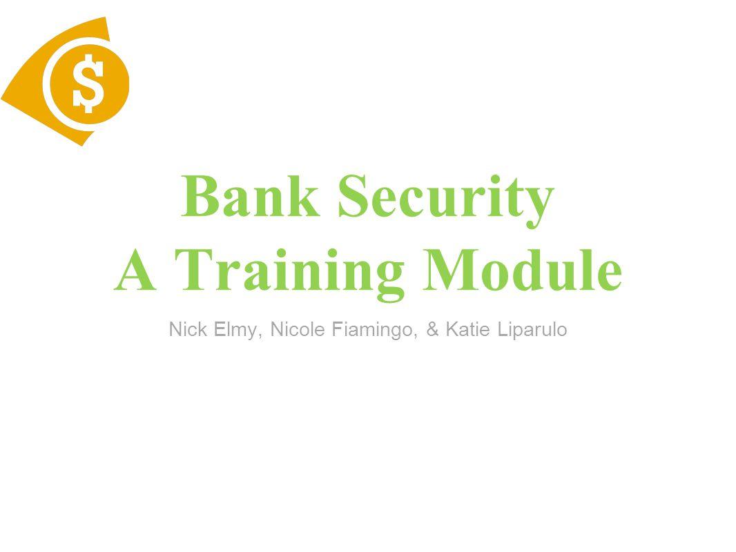 Bank Security A Training Module Nick Elmy, Nicole Fiamingo, & Katie Liparulo