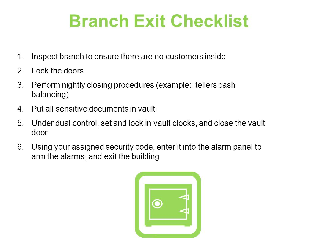 Branch Exit Checklist 1.Inspect branch to ensure there are no customers inside 2.Lock the doors 3.Perform nightly closing procedures (example: tellers cash balancing) 4.Put all sensitive documents in vault 5.Under dual control, set and lock in vault clocks, and close the vault door 6.Using your assigned security code, enter it into the alarm panel to arm the alarms, and exit the building