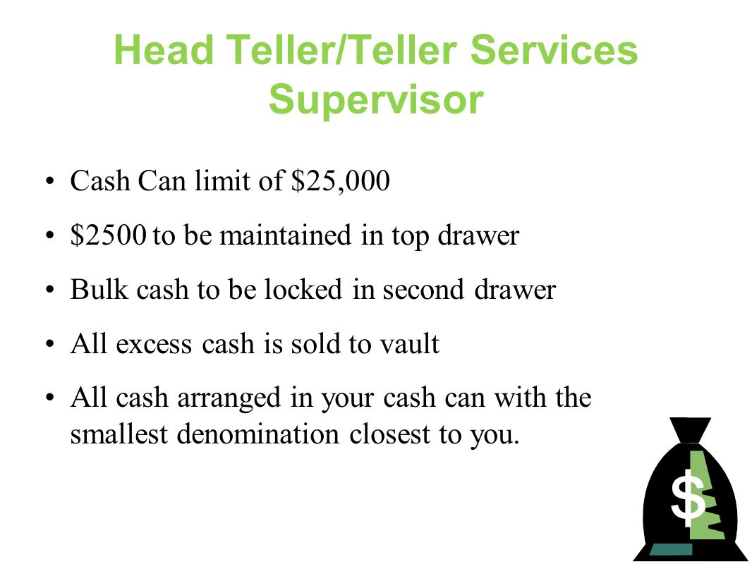 Head Teller/Teller Services Supervisor Cash Can limit of $25,000 $2500 to be maintained in top drawer Bulk cash to be locked in second drawer All excess cash is sold to vault All cash arranged in your cash can with the smallest denomination closest to you.