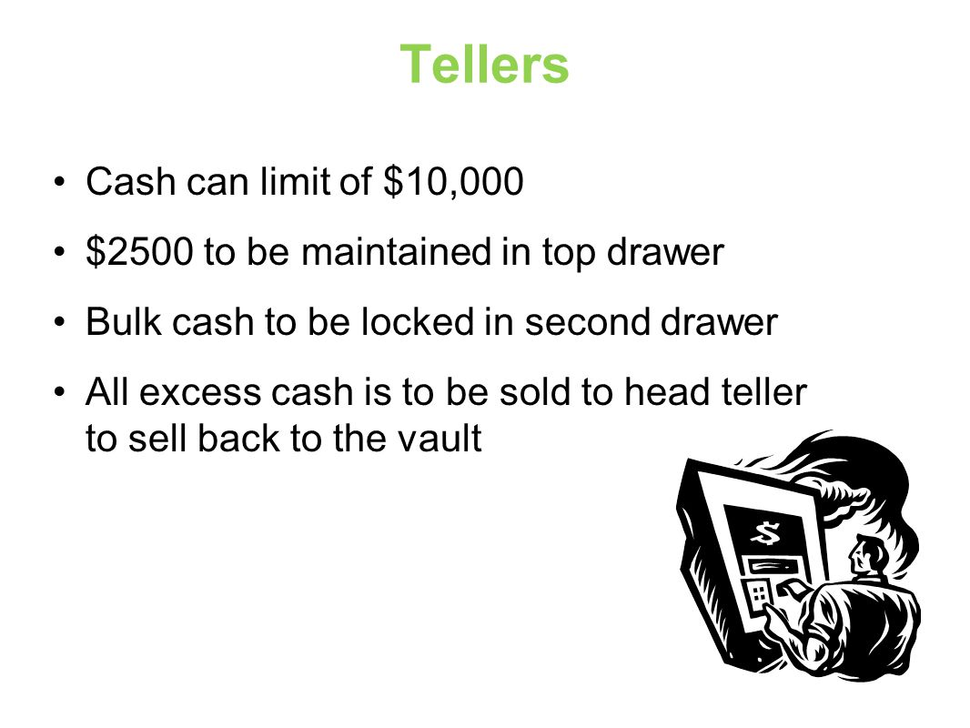Tellers Cash can limit of $10,000 $2500 to be maintained in top drawer Bulk cash to be locked in second drawer All excess cash is to be sold to head teller to sell back to the vault