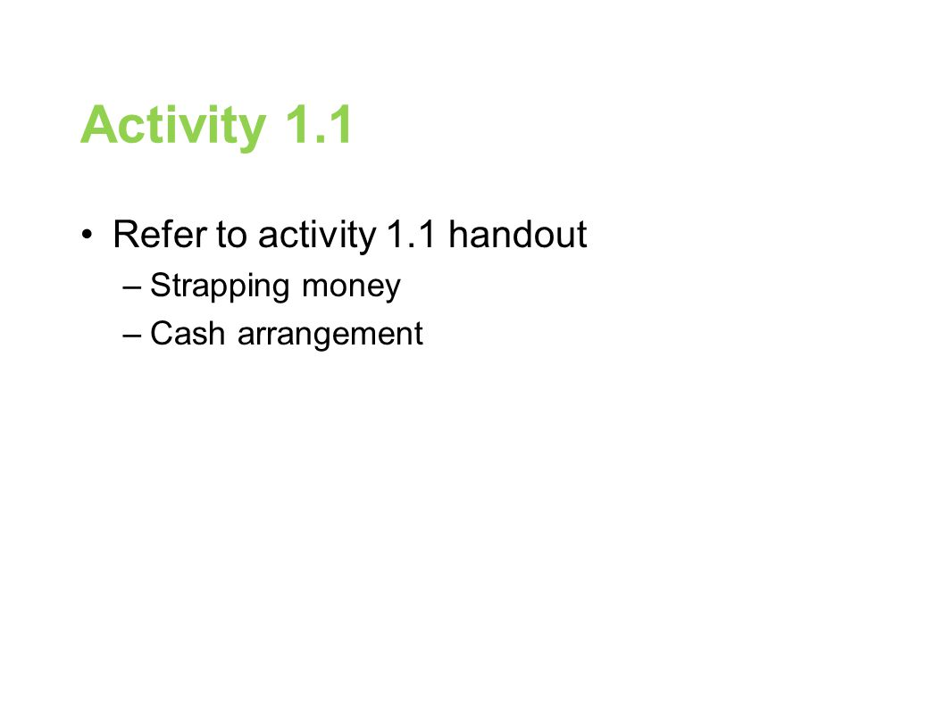 Activity 1.1 Refer to activity 1.1 handout –Strapping money –Cash arrangement