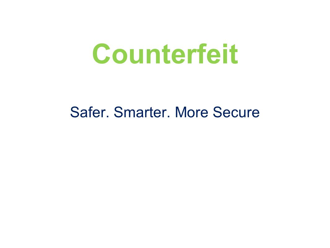 Counterfeit Safer. Smarter. More Secure