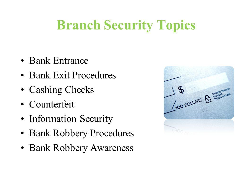 Branch Security Topics Bank Entrance Bank Exit Procedures Cashing Checks Counterfeit Information Security Bank Robbery Procedures Bank Robbery Awareness